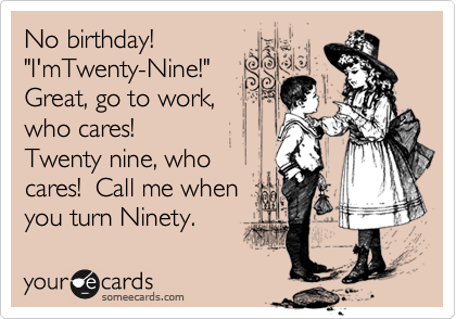 "No birthday! ""I'mTwenty-Nine!"" Great, go to work, who cares! Twenty nine, who cares!  Call me when you turn Ninety."