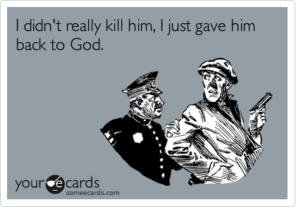 I didn't really kill him, I just gave him back to God.