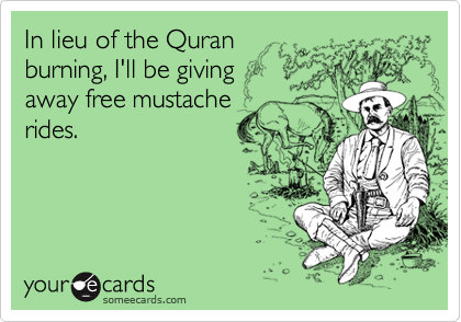 In lieu of the Quran burning, I'll be giving away free mustache rides.