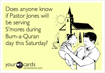 Does anyone know  if Pastor Jones will  be serving  S'mores during  Burn-a-Quran day this Saturday?
