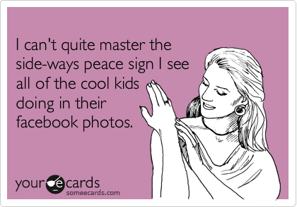 I can't quite master the side-ways peace sign I see all of the cool kids doing in their facebook photos.