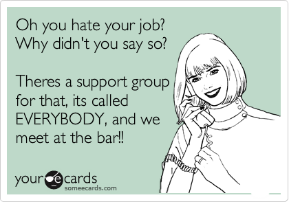 Oh you hate your job? Why didn't you say so?   Theres a support group for that, its called  EVERYBODY, and we meet at the bar!!