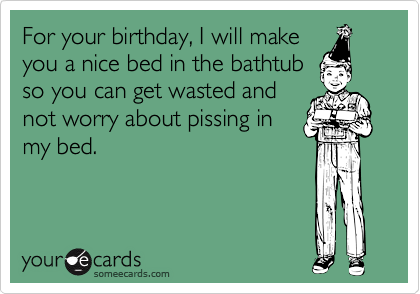 For your birthday, I will make you a nice bed in the bathtub so you can get wasted and not worry about pissing in my bed.