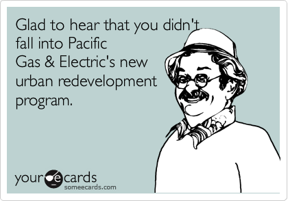 Glad to hear that you didn't fall into Pacific  Gas & Electric's new  urban redevelopment program.