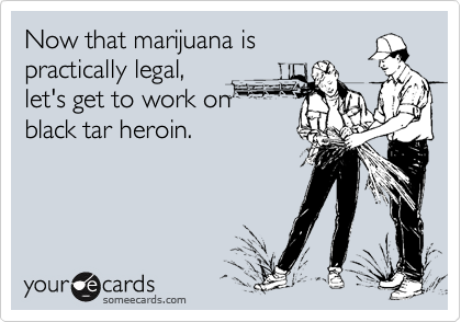 Now that marijuana is practically legal, let's get to work on black tar heroin.