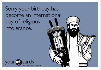 Sorry your birthday has  become an international  day of religious intolerance.