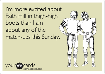I'm more excited about Faith Hill in thigh-high boots than I am about any of the match-ups this Sunday.