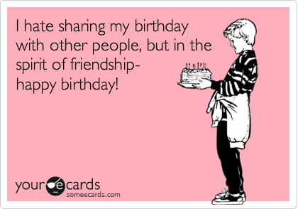 I hate sharing my birthday with other people, but in the spirit of friendship- happy birthday!