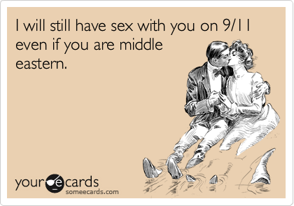 I will still have sex with you on 9/11 even if you are middle eastern.