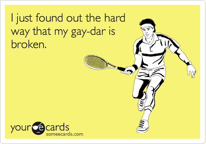 I just found out the hard way that my gay-dar is broken.