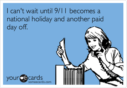 I can't wait until 9/11 becomes a national holiday and another paid day off.