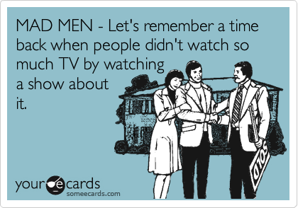 MAD MEN - Let's remember a time back when people didn't watch so much TV by watching  a show about it.