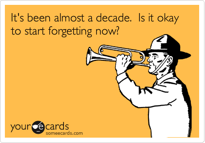 It's been almost a decade.  Is it okay to start forgetting now?