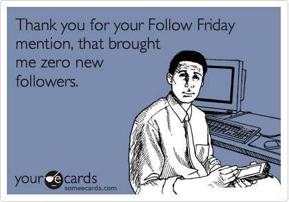 Thank you for your Follow Friday mention, that brought me zero new followers.