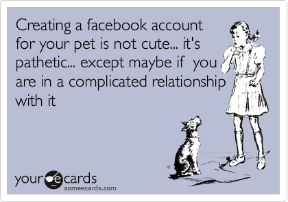 Creating a facebook account for your pet is not cute... it's pathetic... except maybe if  you are in a complicated relationship with it
