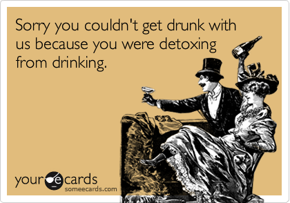 Sorry you couldn't get drunk with us because you were detoxing from drinking.