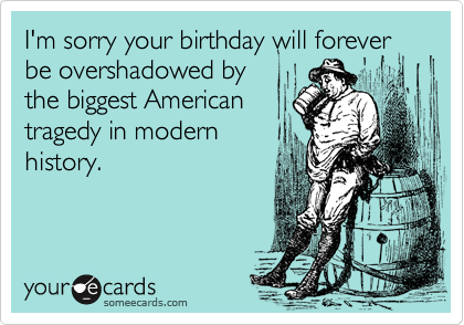I'm sorry your birthday will forever be overshadowed by  the biggest American  tragedy in modern history.