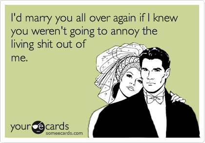 I'd marry you all over again if I knew you weren't going to annoy the living shit out of me.