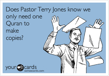 Does Pastor Terry Jones know we only need one Quran to make copies?