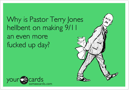 Why is Pastor Terry Jones hellbent on making 9/11  an even more  fucked up day?