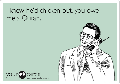 I knew he'd chicken out, you owe me a Quran.