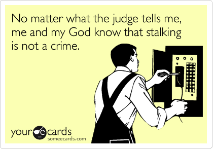 No matter what the judge tells me, me and my God know that stalking is not a crime.
