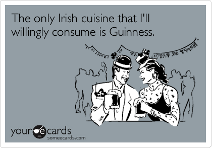 The only Irish cuisine that I'll willingly consume is Guinness.