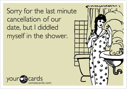 Sorry for the last minute cancellation of our date, but I diddled myself in the shower.