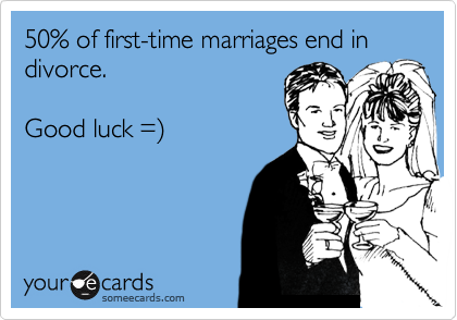 50% of first-time marriages end in divorce.  Good luck =%29