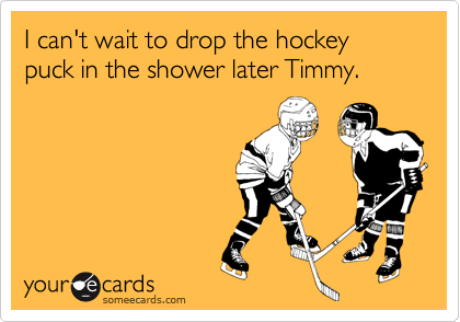 I can't wait to drop the hockey puck in the shower later Timmy.