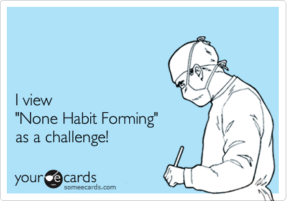 "I view  ""None Habit Forming""  as a challenge!"