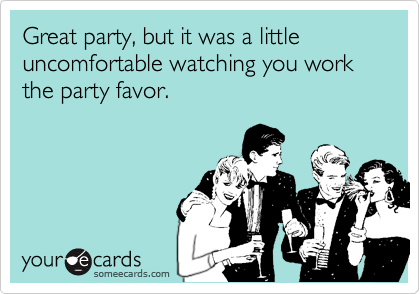 Great party, but it was a little uncomfortable watching you work the party favor.