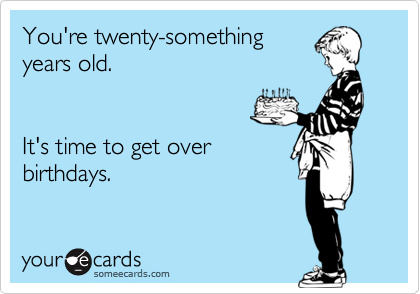 You're twenty-something years old.   It's time to get over birthdays.