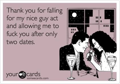 Thank you for falling for my nice guy act and allowing me to fuck you after only two dates.