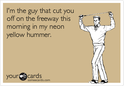 I'm the guy that cut you off on the freeway this morning in my neon yellow hummer.