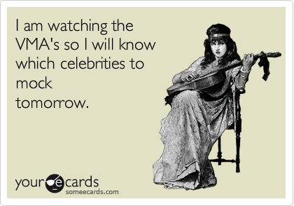 I am watching the VMA's so I will know which celebrities to mock tomorrow.