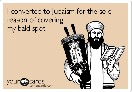 I converted to Judaism for the sole reason of covering my bald spot.