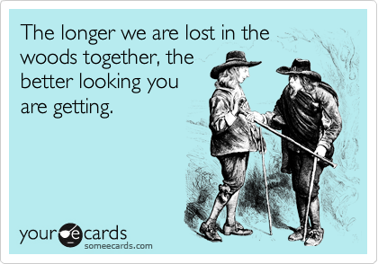 The longer we are lost in the woods together, the better looking you are getting.