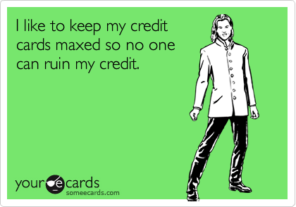 I like to keep my credit  cards maxed so no one  can ruin my credit.