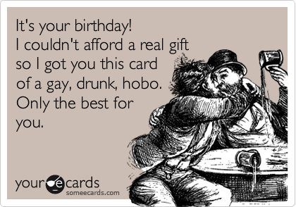 It's your birthday!  I couldn't afford a real gift so I got you this card of a gay, drunk, hobo. Only the best for you.