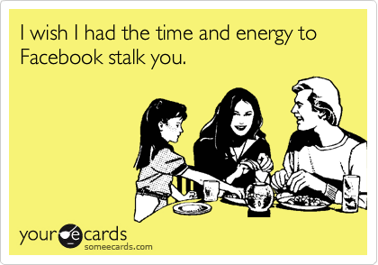 I wish I had the time and energy to Facebook stalk you.