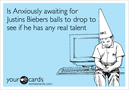 Is Anxiously awaiting for Justins Biebers balls to drop to see if he has any real talent