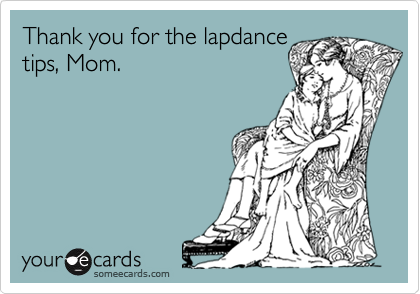 Thank you for the lapdance tips, Mom.