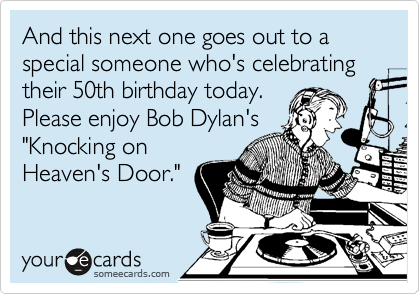 "And this next one goes out to a special someone who's celebrating their 50th birthday today.  Please enjoy Bob Dylan's ""Knocking on Heaven's Door."""