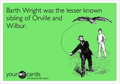 Barth Wright was the lesser known sibling of Orville and Wilbur.