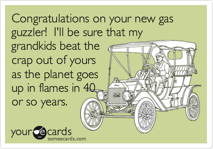 Congratulations on your new gas guzzler!  I'll be sure that my grandkids beat the crap out of yours as the planet goes up in flames in 40 or so years.