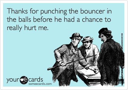 Thanks for punching the bouncer in the balls before he had a chance to really hurt me.