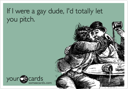 If I were a gay dude, I'd totally let you pitch.
