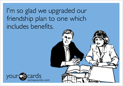 I'm so glad we upgraded our friendship plan to one which includes benefits.