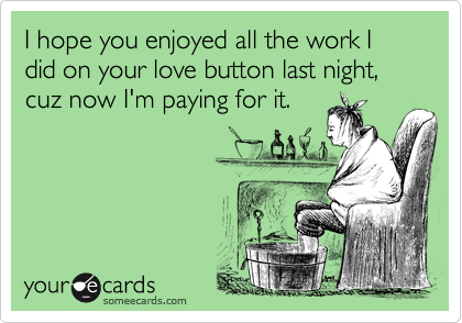 I hope you enjoyed all the work I did on your love button last night, cuz now I'm paying for it.